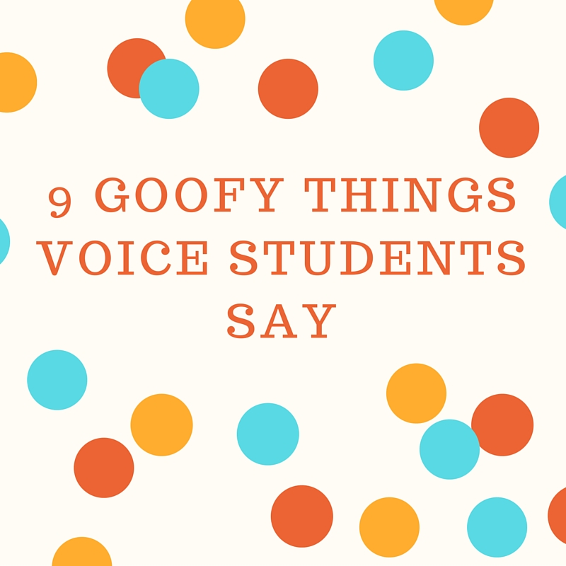 9 Goofy Things Voice Students Say